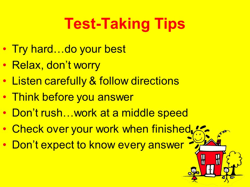Test-Taking Tips Try hard…do your best Relax, dont worry Listen carefully & follow directions Think before you answer Dont rush…work at a middle speed Check over your work when finished Dont expect to know every answer