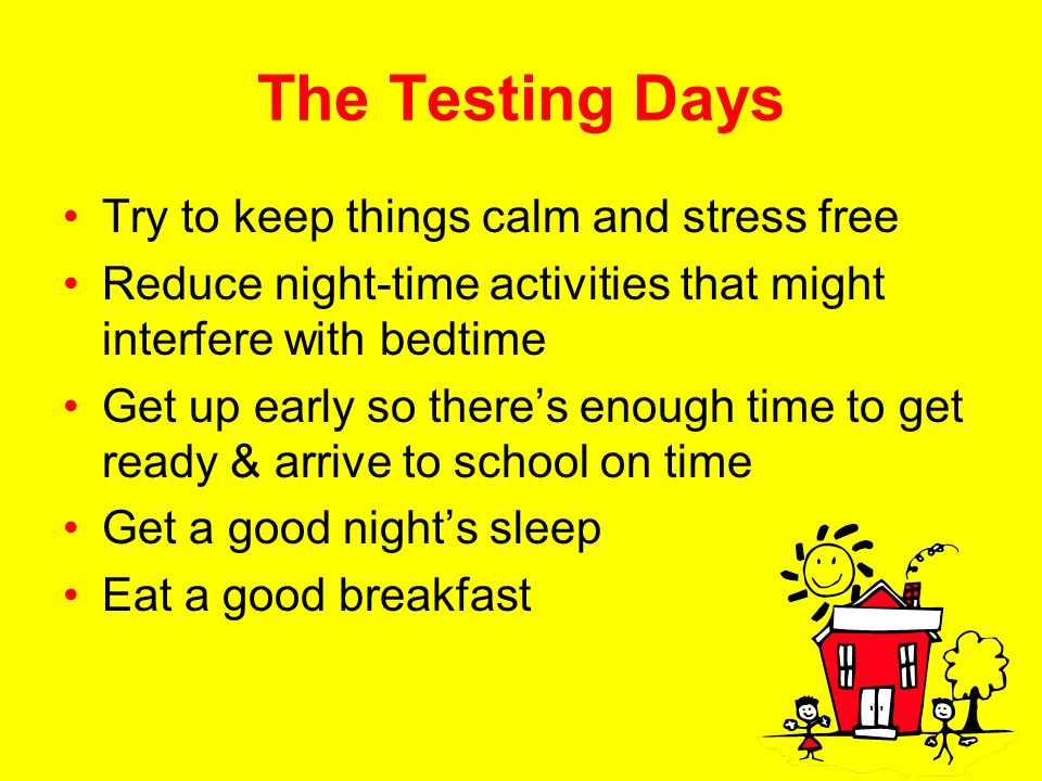 The Testing Days Try to keep things calm and stress free Reduce night-time activities that might interfere with bedtime Get up early so theres enough time to get ready & arrive to school on time Get a good nights sleep Eat a good breakfast