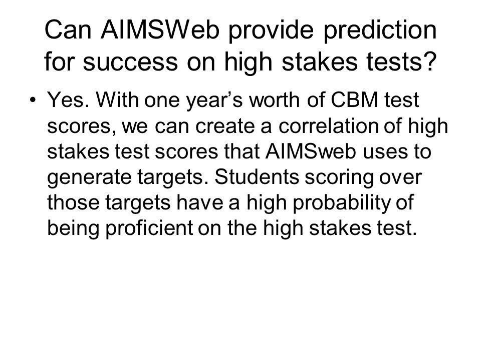 Can AIMSWeb provide prediction for success on high stakes tests? Yes. With one years worth of CBM test scores, we can create a correlation of high sta