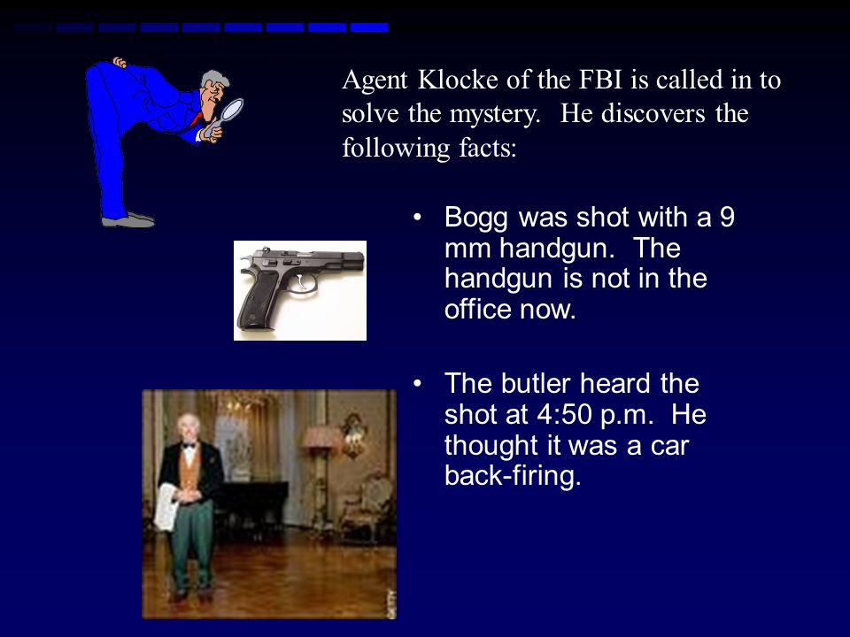 Murder Mystery Terrance Bogg, a well-known billionaire, is found dead on the floor of his office at 7:00 p.m. Saturday evening. He has been shot throu