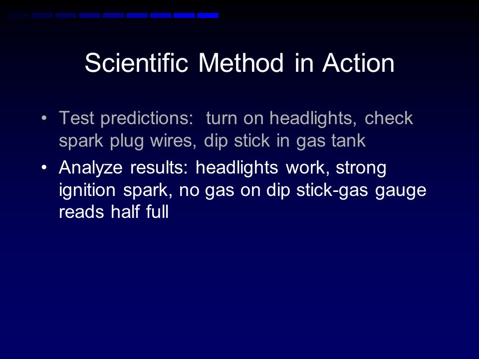 Scientific Method in Action 3. Test your hypothesis. Test predictions: turn on headlights, check spark plug wires, dip stick in gas tank 4. Analyze th