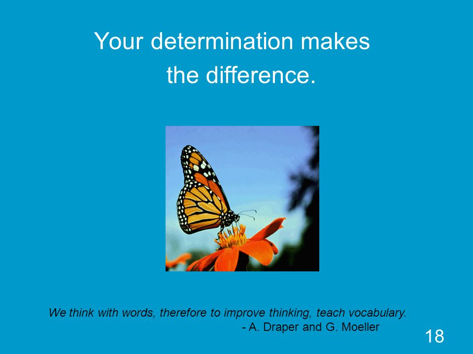 18 Your determination makes the difference. We think with words, therefore to improve thinking, teach vocabulary. - A. Draper and G. Moeller