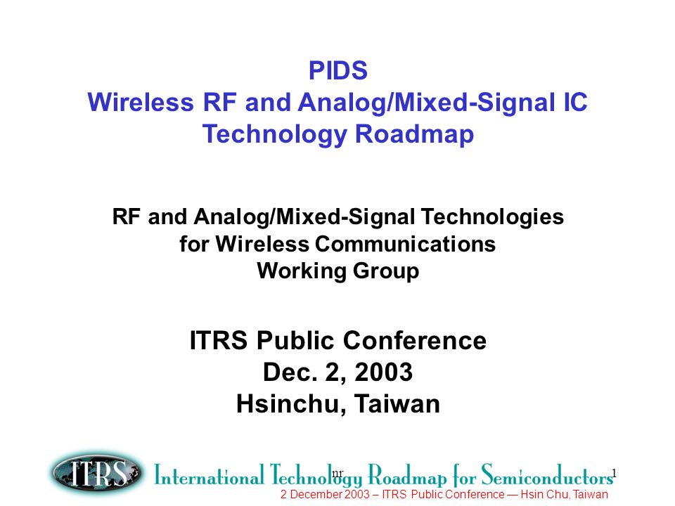 2 December 2003 – ITRS Public Conference Hsin Chu, Taiwan nr1 PIDS Wireless RF and Analog/Mixed-Signal IC Technology Roadmap RF and Analog/Mixed-Signa