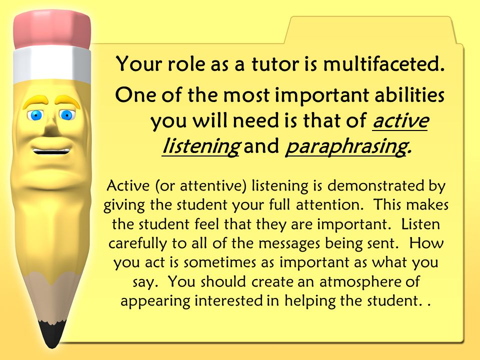 Active (or attentive) listening is demonstrated by giving the student your full attention.