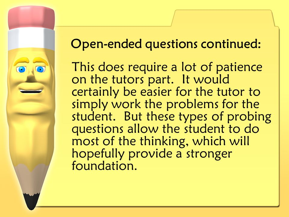 Open-ended questions continued: This does require a lot of patience on the tutors part.