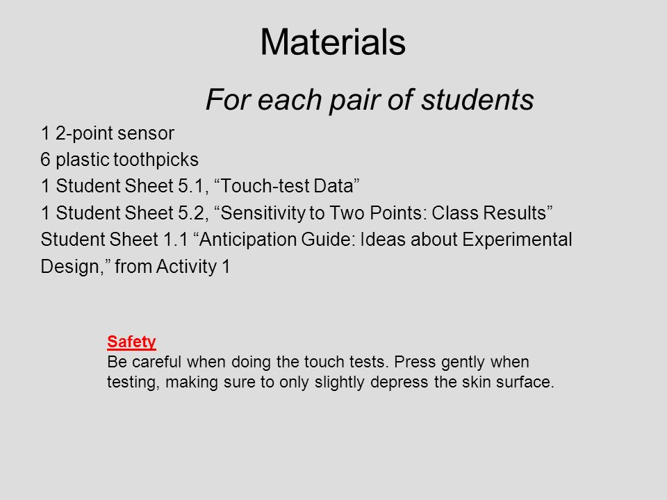 Materials For each pair of students 1 2-point sensor 6 plastic toothpicks 1 Student Sheet 5.1, Touch-test Data 1 Student Sheet 5.2, Sensitivity to Two Points: Class Results Student Sheet 1.1 Anticipation Guide: Ideas about Experimental Design, from Activity 1 Safety Be careful when doing the touch tests.