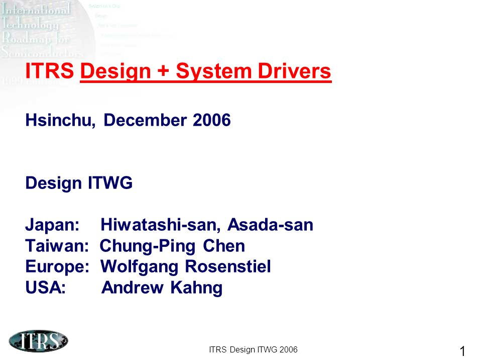 ITRS Design ITWG 2006 1 ITRS Design + System Drivers Hsinchu, December 2006 Design ITWG Japan: Hiwatashi-san, Asada-san Taiwan: Chung-Ping Chen Europe: Wolfgang Rosenstiel USA: Andrew Kahng