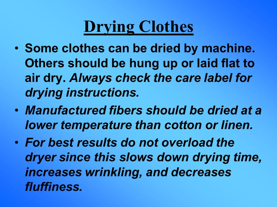 Drying Clothes Some clothes can be dried by machine. Others should be hung up or laid flat to air dry. Always check the care label for drying instruct