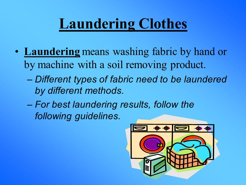 Laundering Clothes Laundering means washing fabric by hand or by machine with a soil removing product. –Different types of fabric need to be laundered