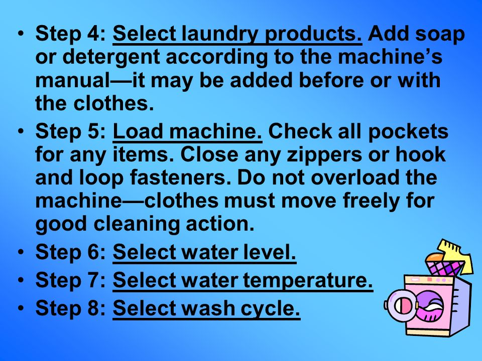 Step 4: Select laundry products. Add soap or detergent according to the machines manualit may be added before or with the clothes. Step 5: Load machin