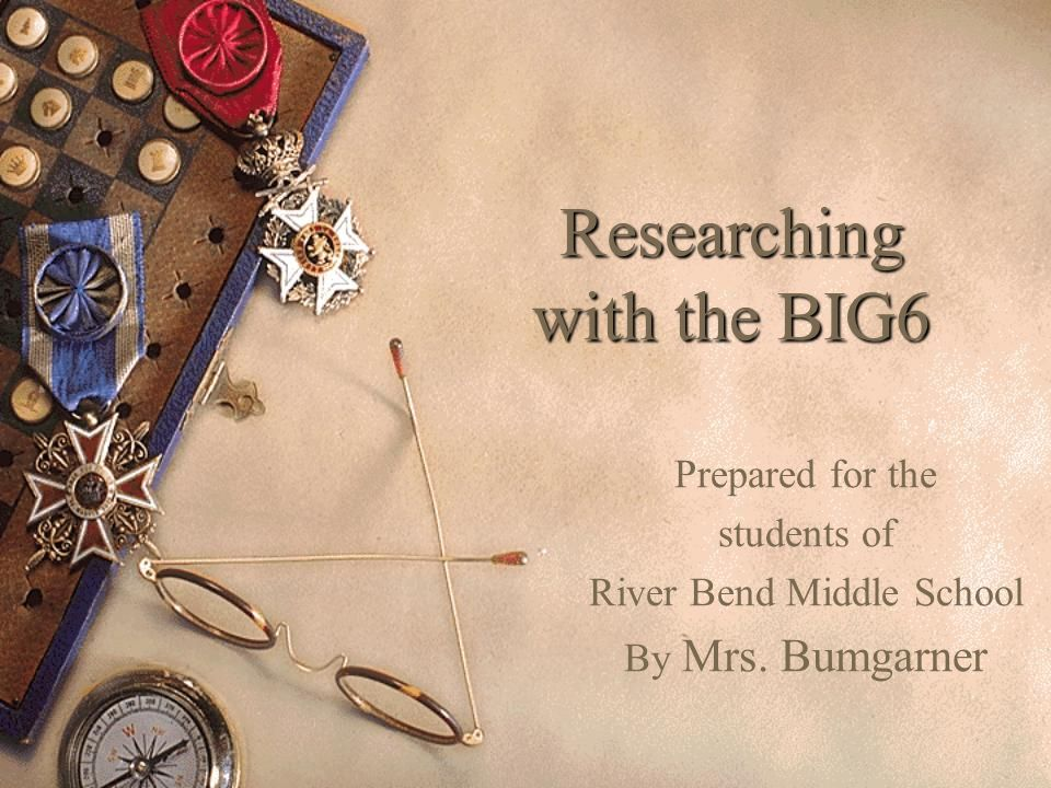 Researching with the BIG6 Prepared for the students of River Bend Middle School By Mrs. Bumgarner