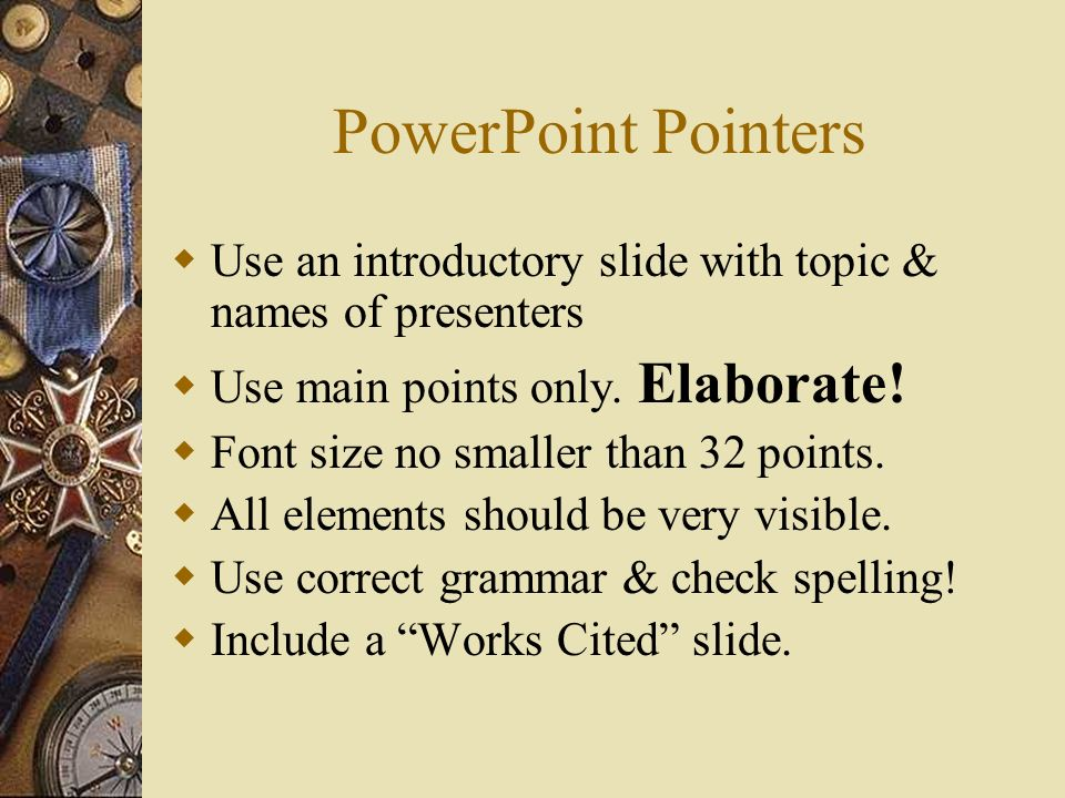 PowerPoint Pointers Use an introductory slide with topic & names of presenters Use main points only.