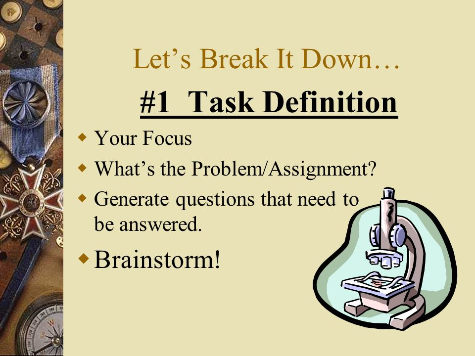 Lets Break It Down… #1Task Definition Your Focus Whats the Problem/Assignment.