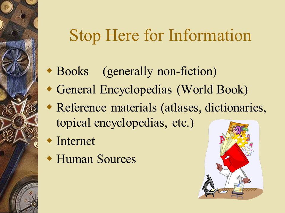 Stop Here for Information Books(generally non-fiction) General Encyclopedias (World Book) Reference materials (atlases, dictionaries, topical encyclopedias, etc.) Internet Human Sources