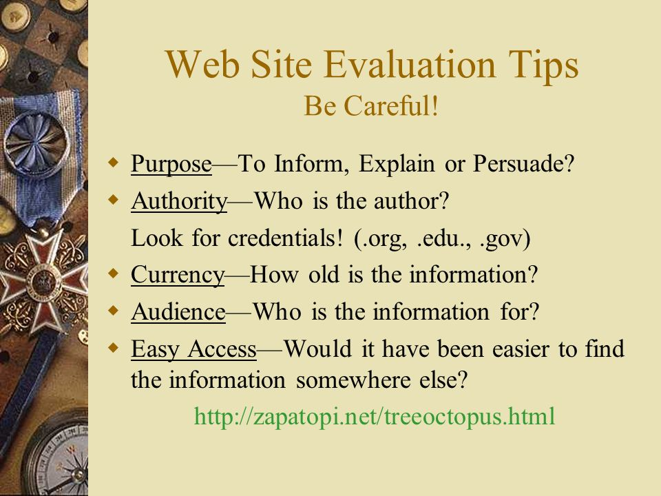 Web Site Evaluation Tips Be Careful. PurposeTo Inform, Explain or Persuade.