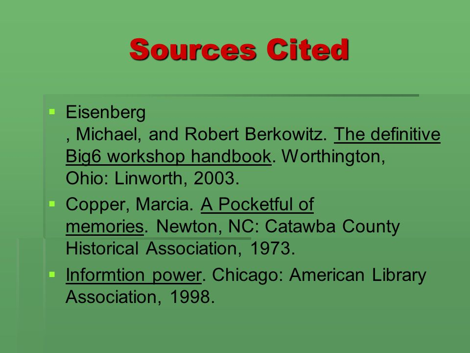 Sources Cited Eisenberg, Michael, and Robert Berkowitz. The definitive Big6 workshop handbook. Worthington, Ohio: Linworth, 2003. Copper, Marcia. A Po