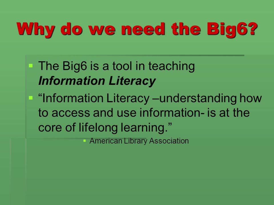 Why do we need the Big6? The Big6 is a tool in teaching Information Literacy Information Literacy –understanding how to access and use information- is