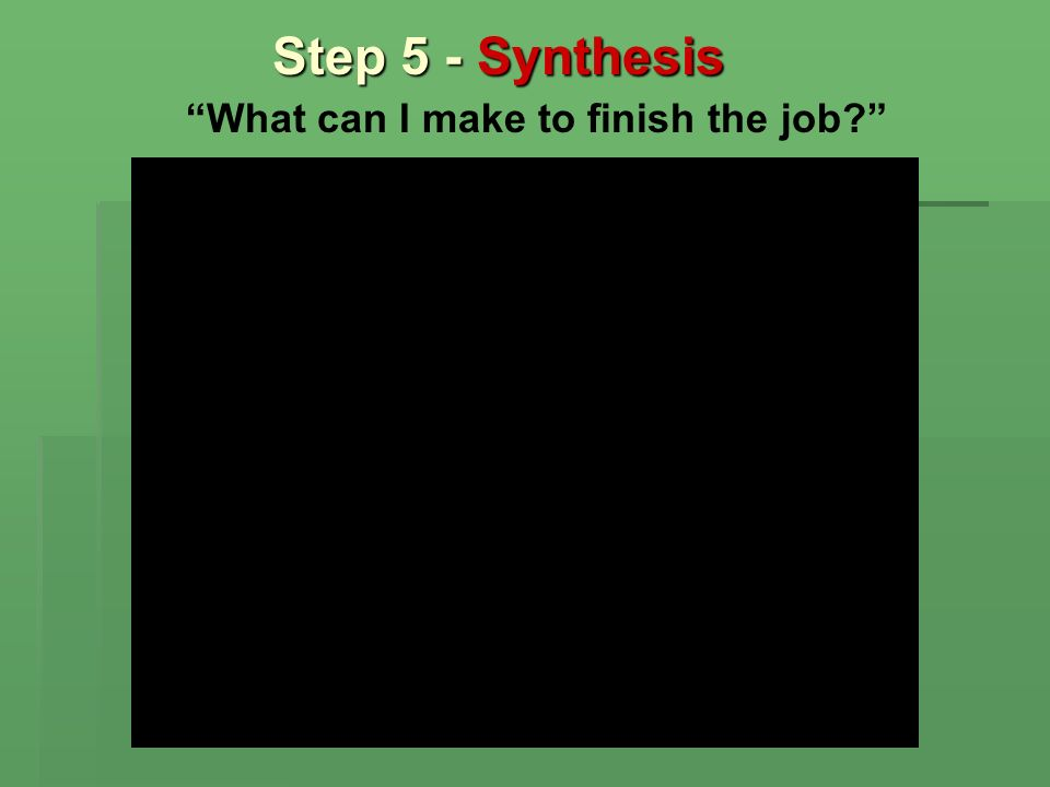 Step 5 - Synthesis What can I make to finish the job?