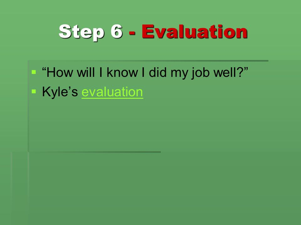 Step 6 - Evaluation How will I know I did my job well? Kyles evaluationevaluation