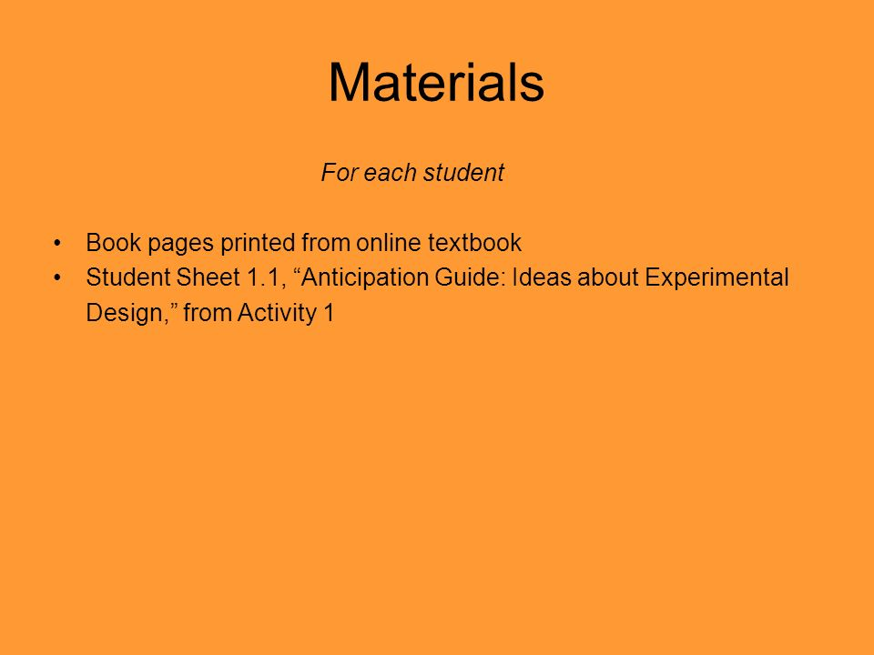 Materials For each student Book pages printed from online textbook Student Sheet 1.1, Anticipation Guide: Ideas about Experimental Design, from Activi