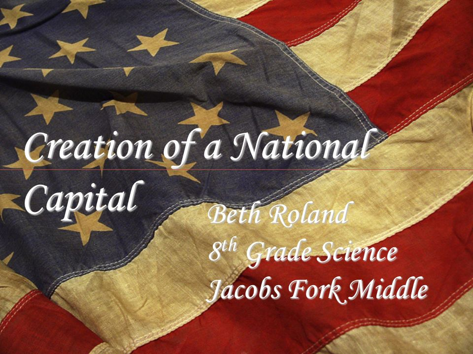Creation of a National Capital Beth Roland 8 th Grade Science Jacobs Fork Middle