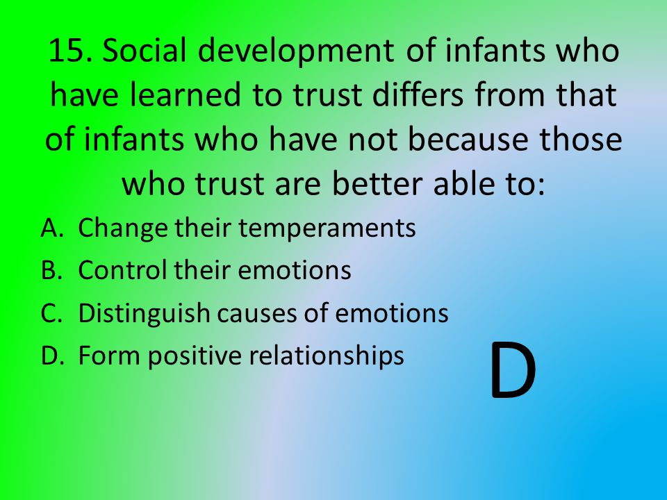 15. Social development of infants who have learned to trust differs from that of infants who have not because those who trust are better able to: A.Ch
