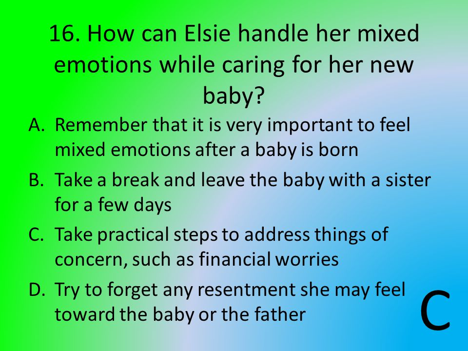 16. How can Elsie handle her mixed emotions while caring for her new baby? A.Remember that it is very important to feel mixed emotions after a baby is