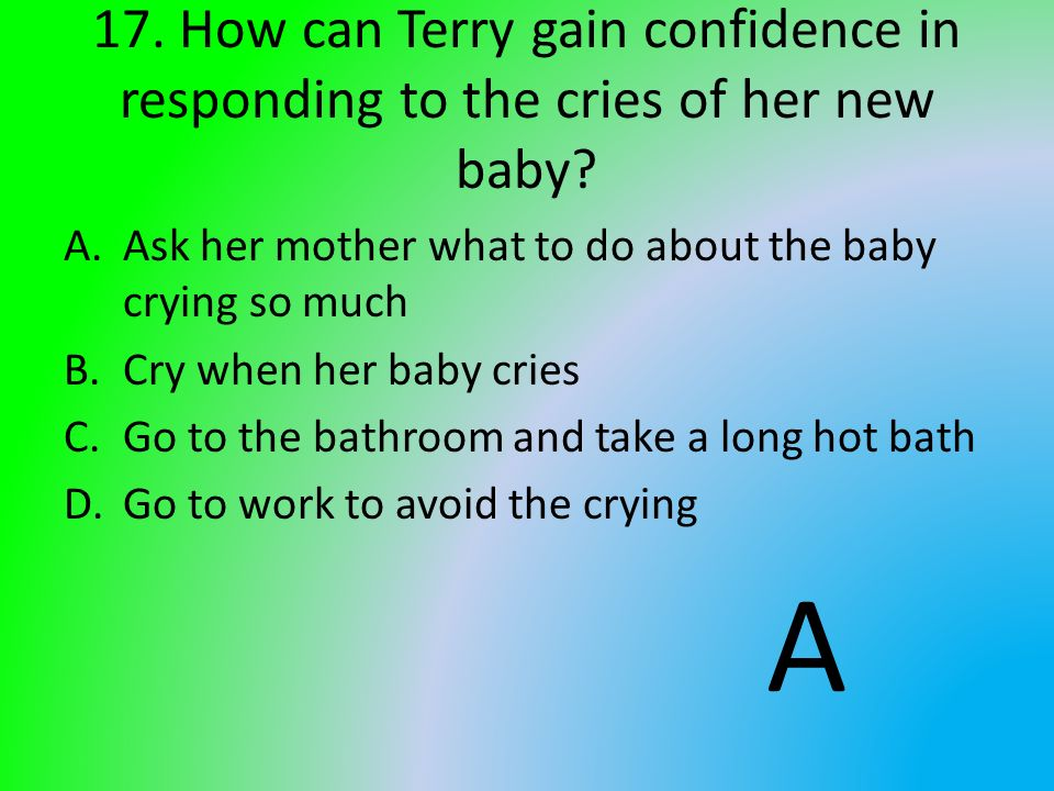 17. How can Terry gain confidence in responding to the cries of her new baby? A.Ask her mother what to do about the baby crying so much B.Cry when her