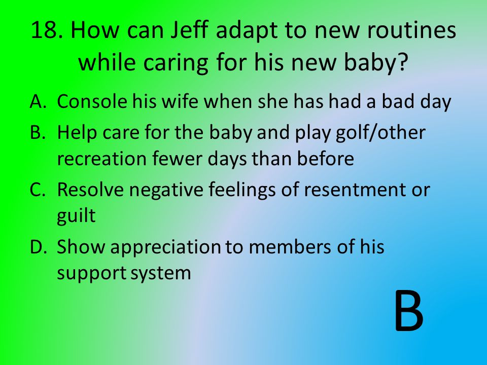 18. How can Jeff adapt to new routines while caring for his new baby? A.Console his wife when she has had a bad day B.Help care for the baby and play
