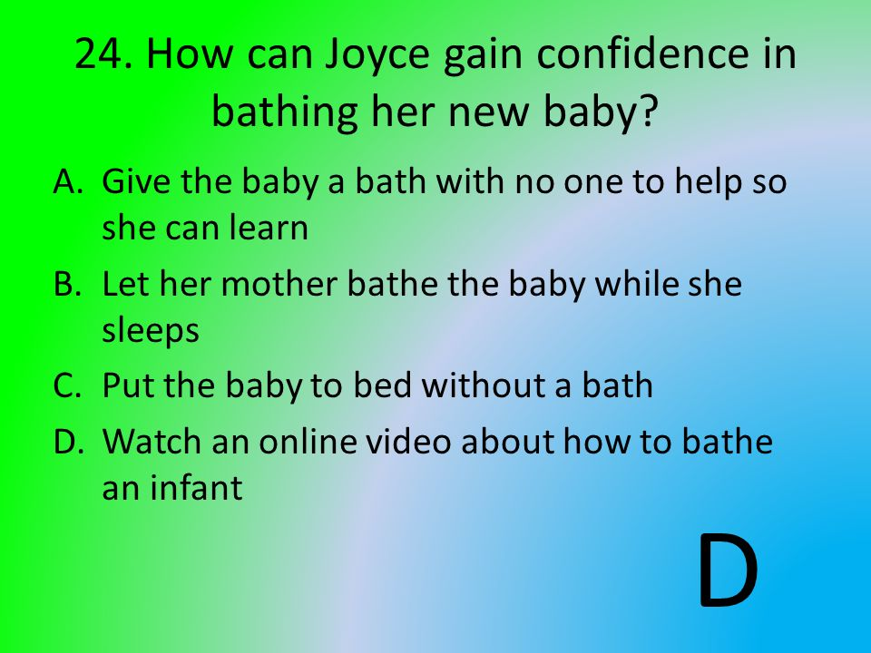 24. How can Joyce gain confidence in bathing her new baby? A.Give the baby a bath with no one to help so she can learn B.Let her mother bathe the baby