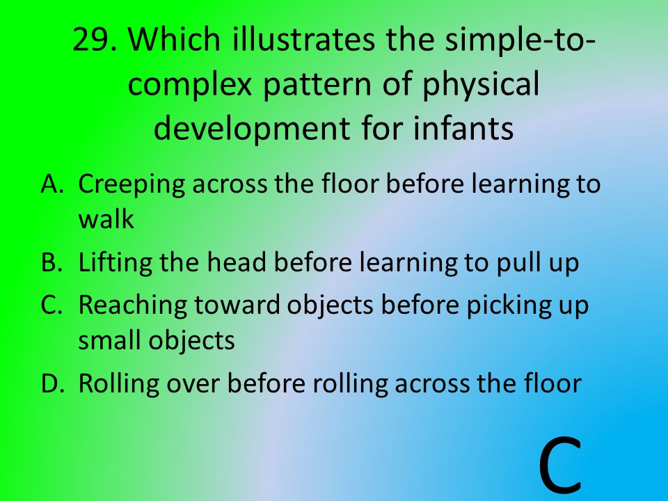 29. Which illustrates the simple-to- complex pattern of physical development for infants A.Creeping across the floor before learning to walk B.Lifting