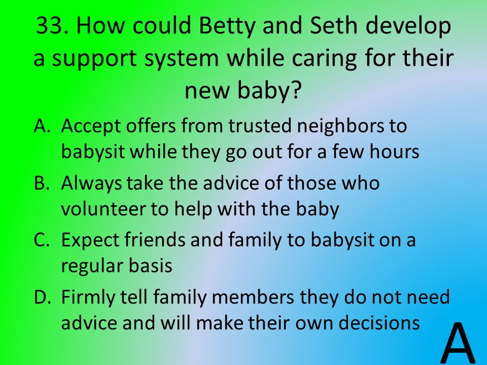 33. How could Betty and Seth develop a support system while caring for their new baby? A.Accept offers from trusted neighbors to babysit while they go