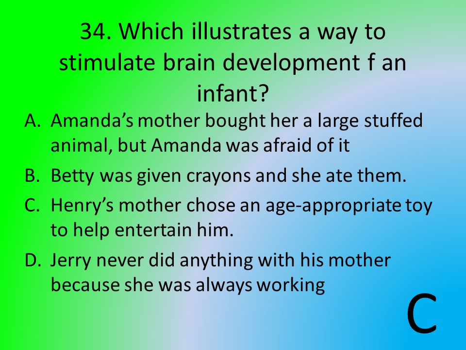 34. Which illustrates a way to stimulate brain development f an infant? A.Amandas mother bought her a large stuffed animal, but Amanda was afraid of i