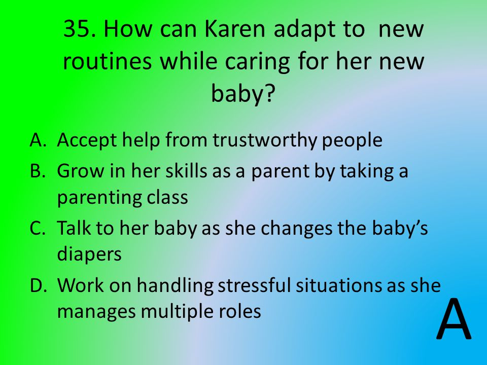 35. How can Karen adapt to new routines while caring for her new baby? A.Accept help from trustworthy people B.Grow in her skills as a parent by takin