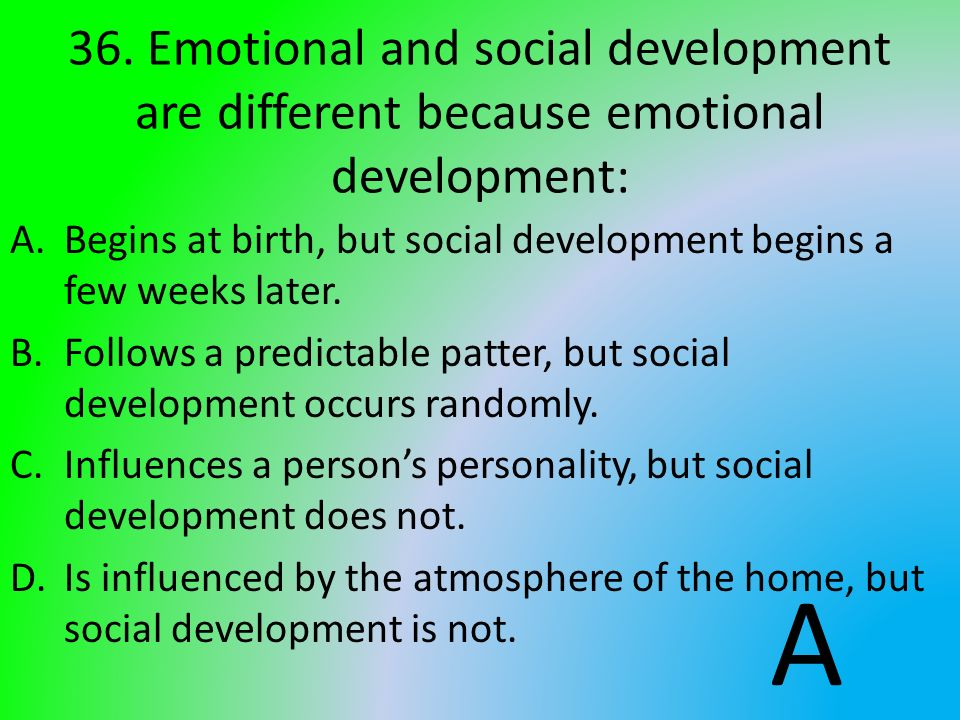 36. Emotional and social development are different because emotional development: A.Begins at birth, but social development begins a few weeks later.