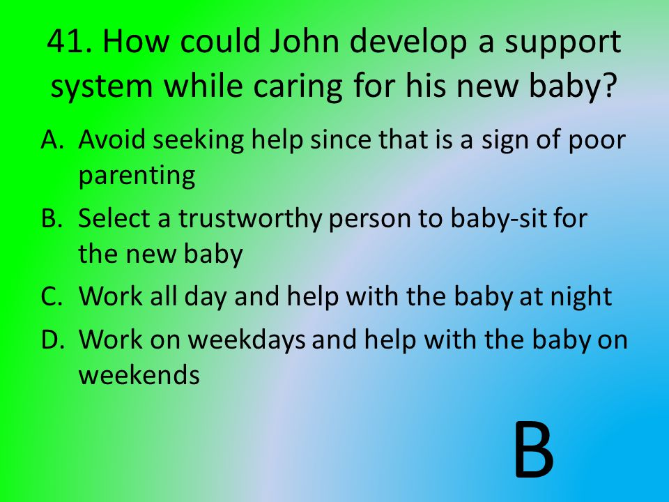 41. How could John develop a support system while caring for his new baby? A.Avoid seeking help since that is a sign of poor parenting B.Select a trus