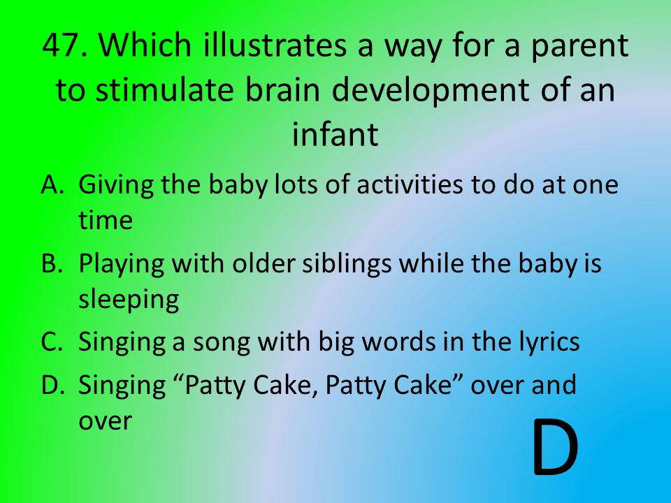 47. Which illustrates a way for a parent to stimulate brain development of an infant A.Giving the baby lots of activities to do at one time B.Playing
