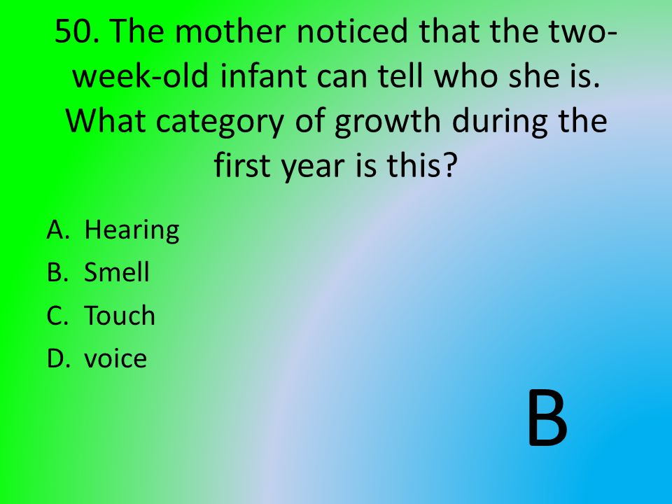 50. The mother noticed that the two- week-old infant can tell who she is. What category of growth during the first year is this? A.Hearing B.Smell C.T