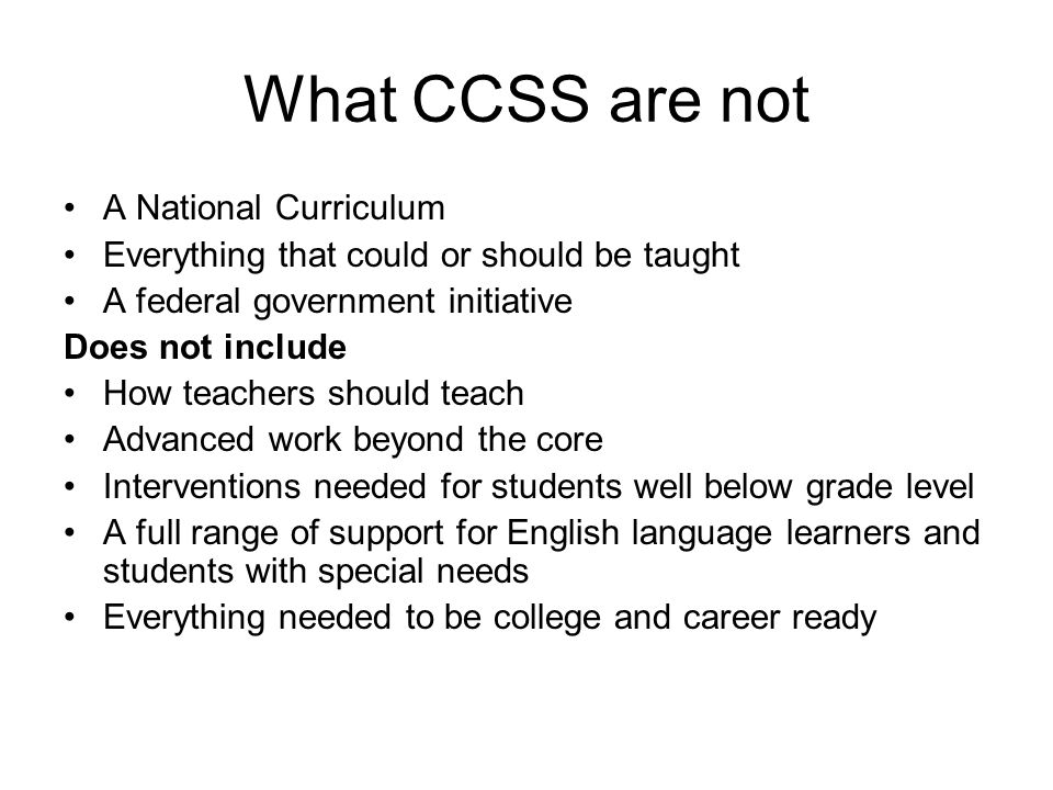 What CCSS are not A National Curriculum Everything that could or should be taught A federal government initiative Does not include How teachers should