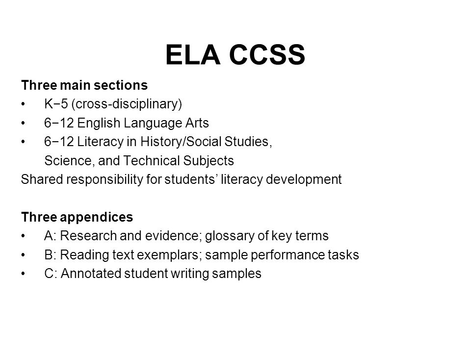 ELA CCSS Three main sections K5 (cross-disciplinary) 612 English Language Arts 612 Literacy in History/Social Studies, Science, and Technical Subjects