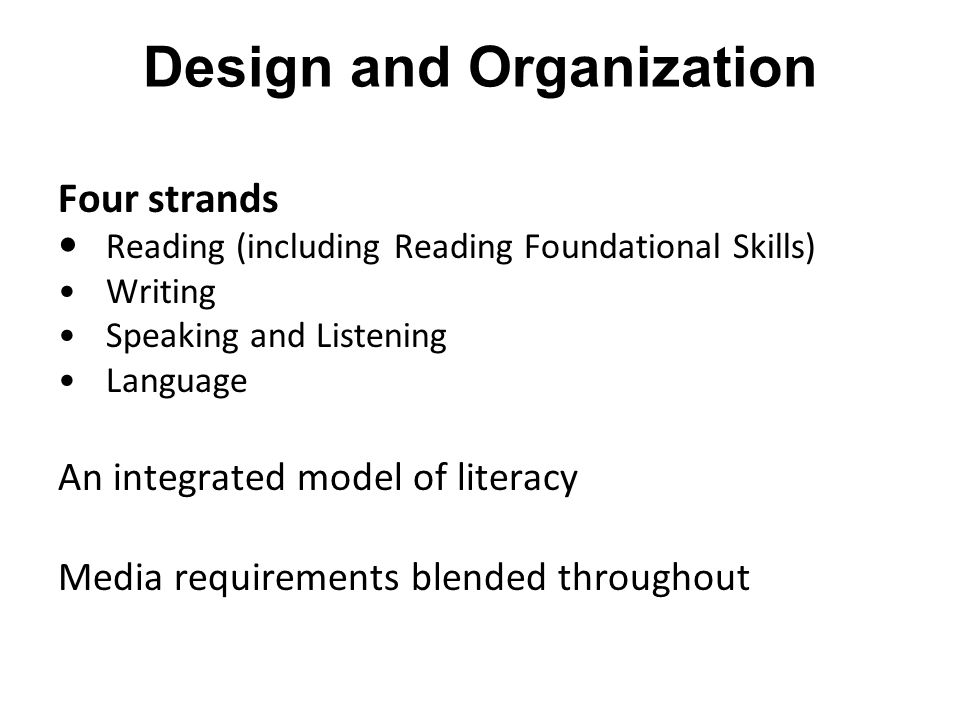 Design and Organization Four strands Reading (including Reading Foundational Skills) Writing Speaking and Listening Language An integrated model of li