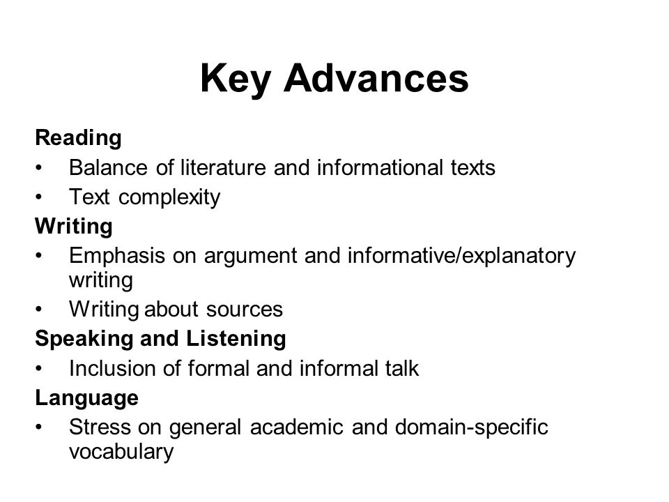 Key Advances Reading Balance of literature and informational texts Text complexity Writing Emphasis on argument and informative/explanatory writing Wr