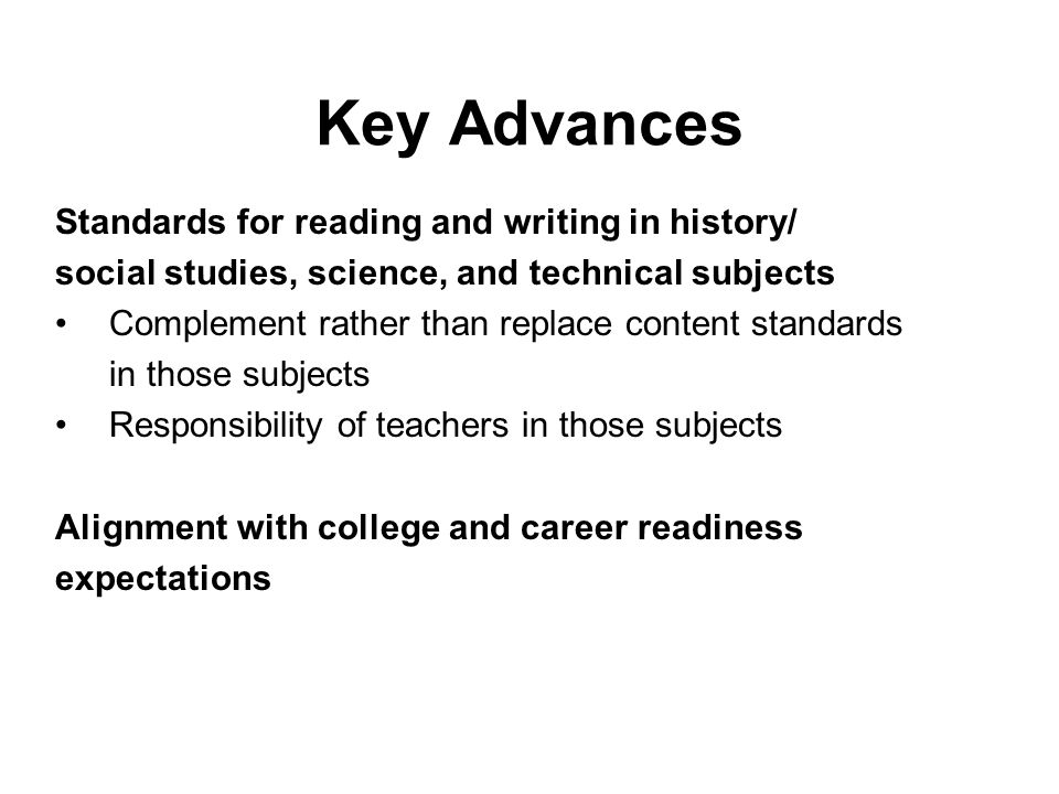 Key Advances Standards for reading and writing in history/ social studies, science, and technical subjects Complement rather than replace content stan