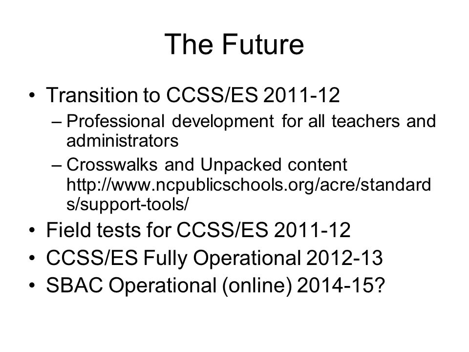 The Future Transition to CCSS/ES 2011-12 –Professional development for all teachers and administrators –Crosswalks and Unpacked content http://www.ncp