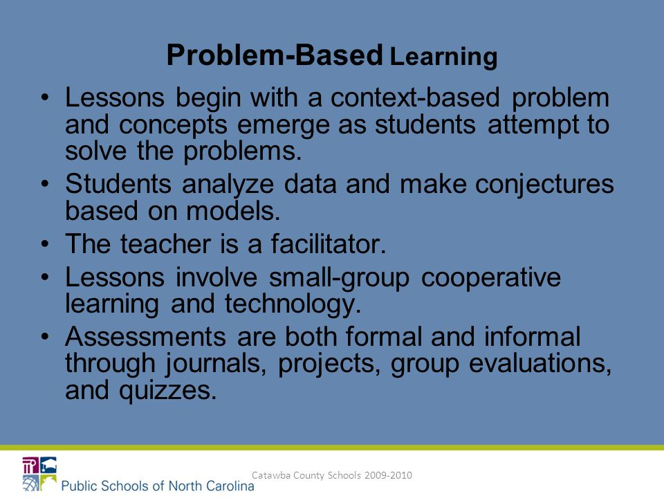Catawba County Schools 2009-2010 Lessons begin with a context-based problem and concepts emerge as students attempt to solve the problems. Students an