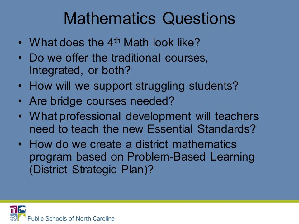 Mathematics Questions What does the 4 th Math look like? Do we offer the traditional courses, Integrated, or both? How will we support struggling stud