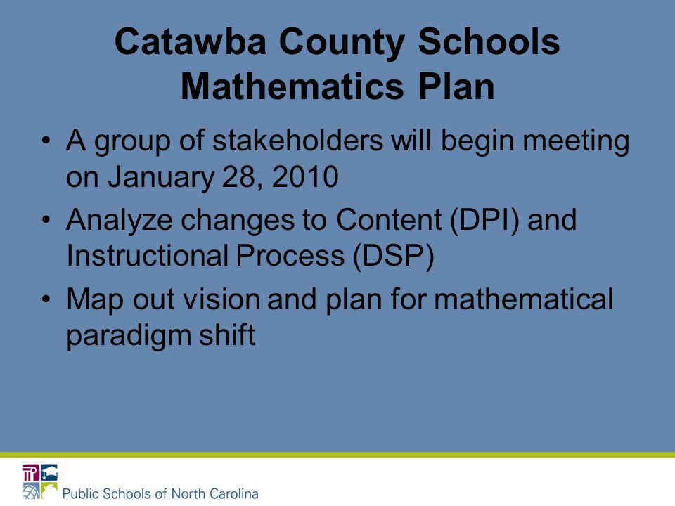 Catawba County Schools Mathematics Plan A group of stakeholders will begin meeting on January 28, 2010 Analyze changes to Content (DPI) and Instructio