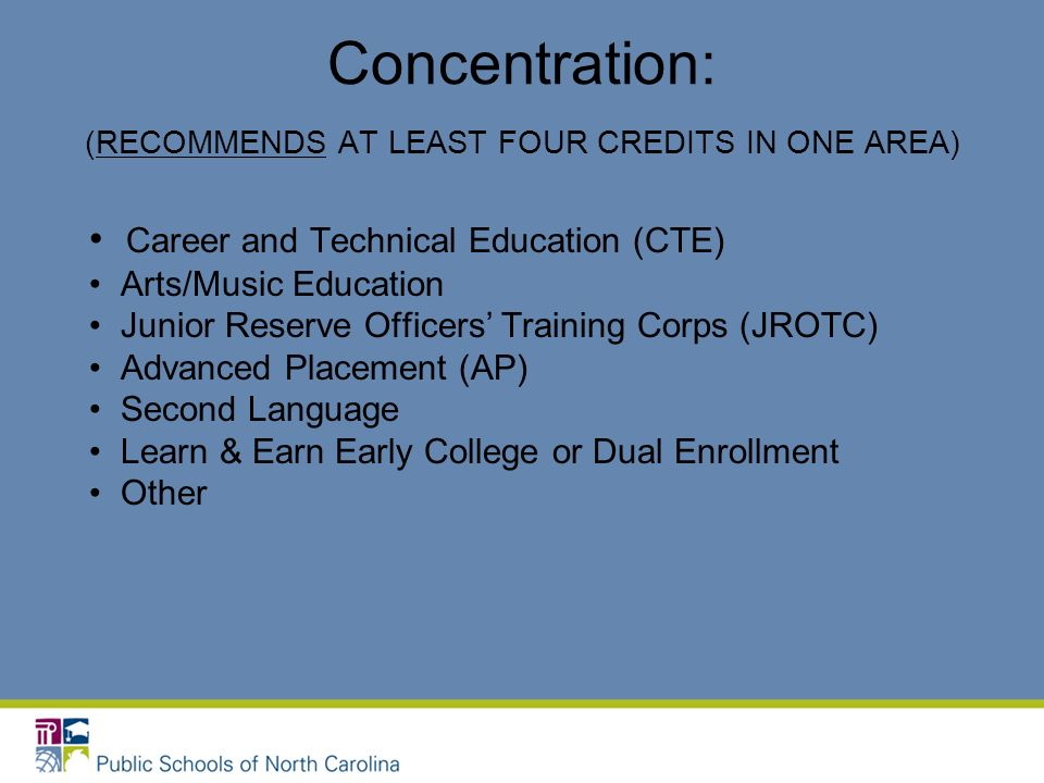 Concentration: (RECOMMENDS AT LEAST FOUR CREDITS IN ONE AREA) Career and Technical Education (CTE) Arts/Music Education Junior Reserve Officers Traini