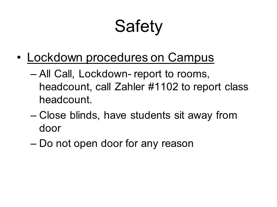 Safety Lockdown procedures on Campus –All Call, Lockdown- report to rooms, headcount, call Zahler #1102 to report class headcount. –Close blinds, have