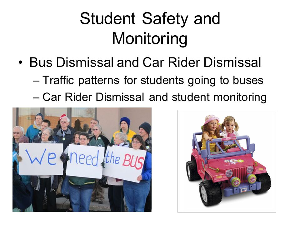 Student Safety and Monitoring Bus Dismissal and Car Rider Dismissal –Traffic patterns for students going to buses –Car Rider Dismissal and student mon